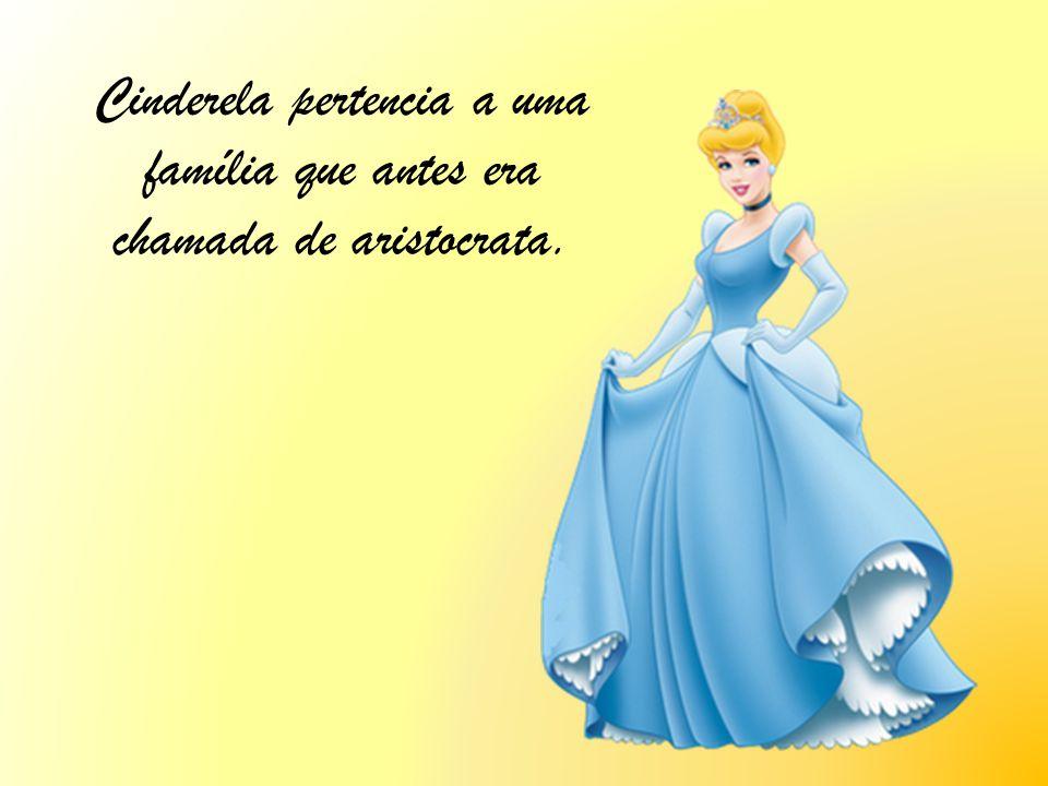 Cinderela pertencia a uma família que antes era chamada de aristocrata.