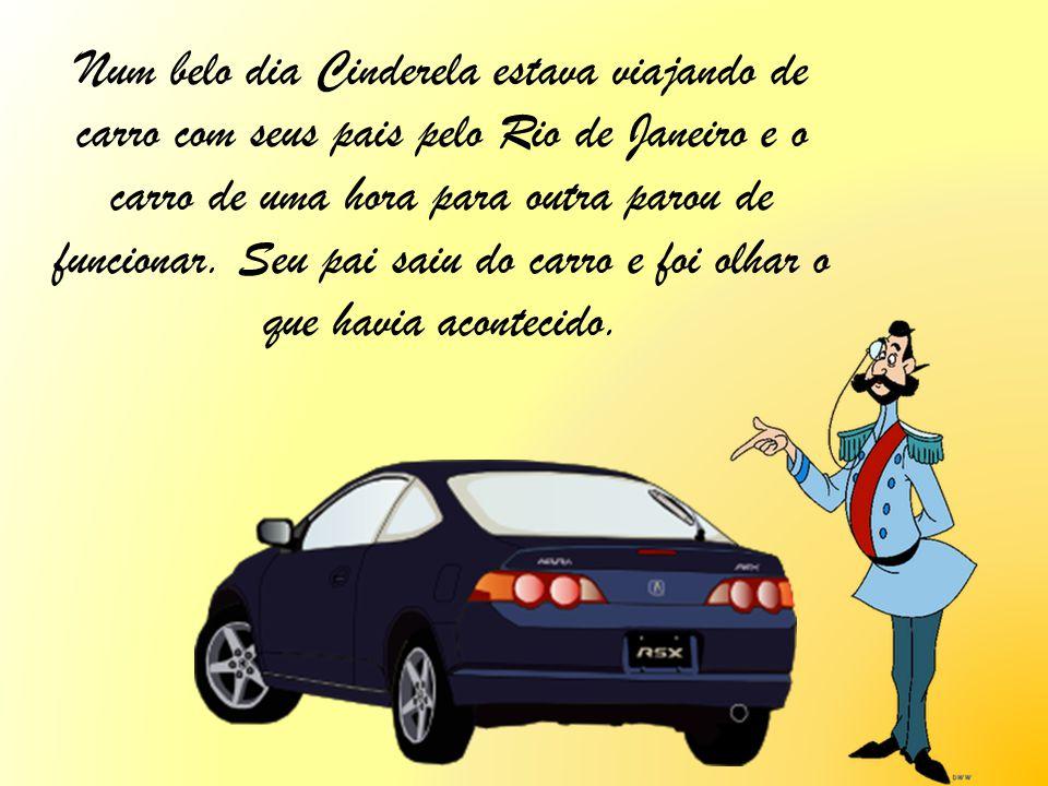 Num belo dia Cinderela estava viajando de carro com seus pais pelo Rio de Janeiro e o carro de uma hora para outra parou de funcionar.
