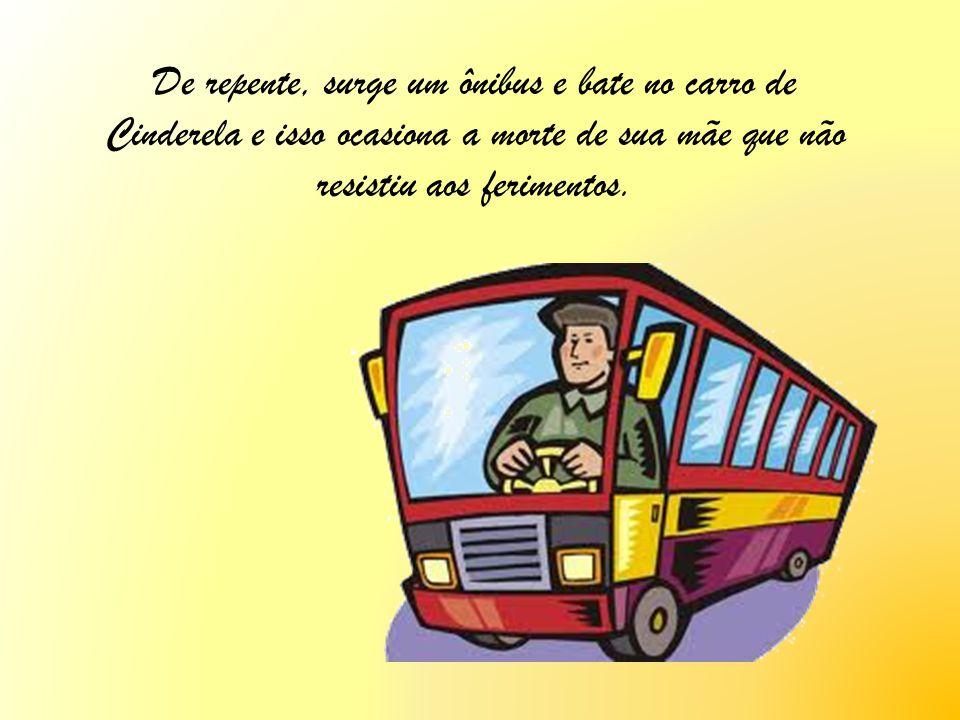 De repente, surge um ônibus e bate no carro de Cinderela e isso ocasiona a morte de sua mãe que não resistiu aos ferimentos.