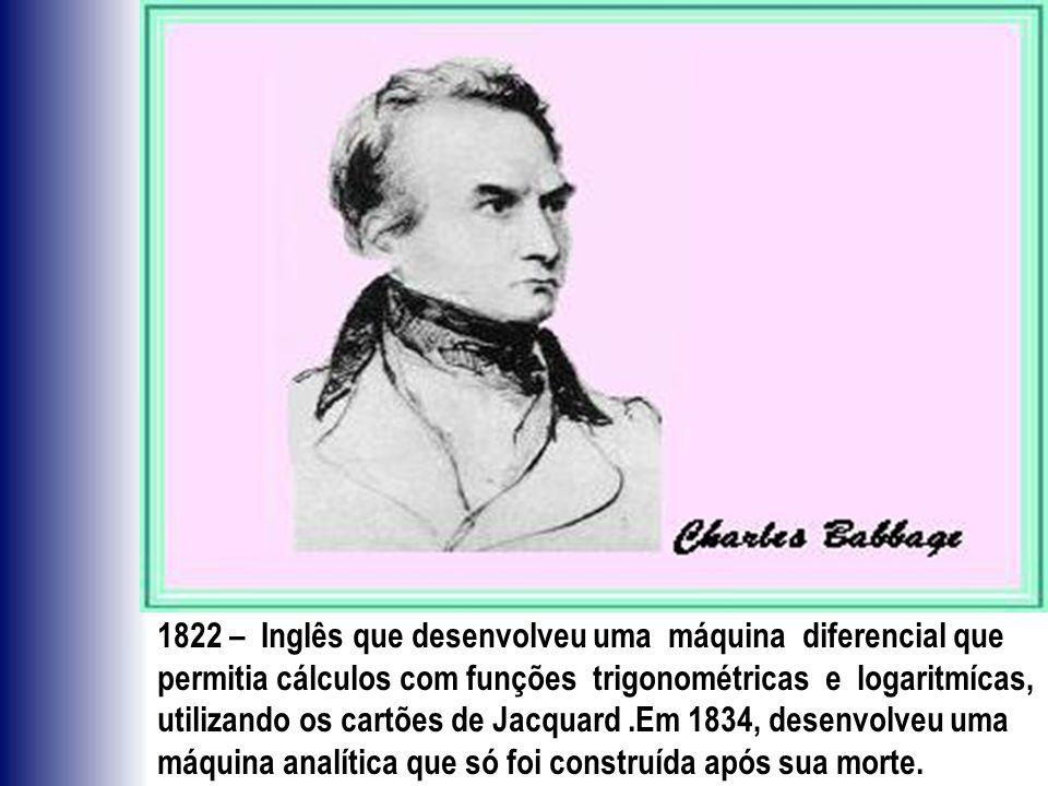 1822 – Inglês que desenvolveu uma máquina diferencial que permitia cálculos com funções trigonométricas e logaritmícas, utilizando os cartões de Jacquard .Em 1834, desenvolveu uma máquina analítica que só foi construída após sua morte.