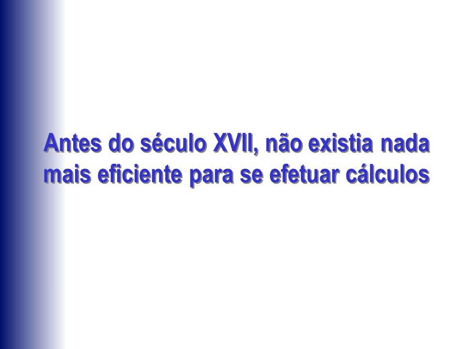 Antes do século XVII, não existia nada mais eficiente para se efetuar cálculos
