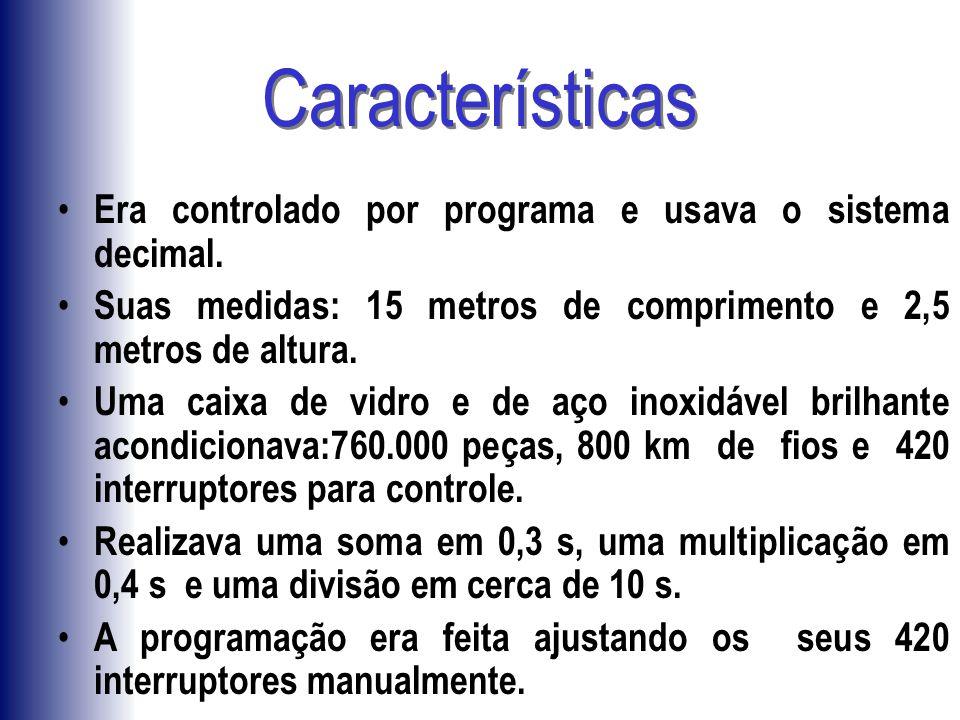 Características Era controlado por programa e usava o sistema decimal.