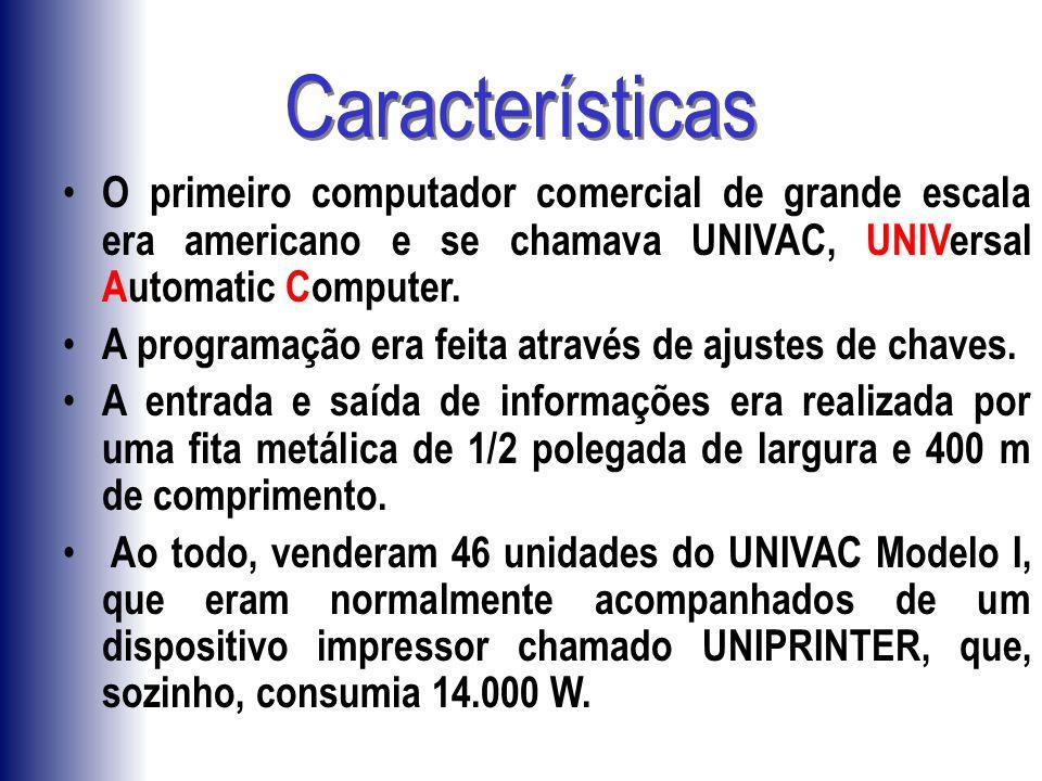 Características O primeiro computador comercial de grande escala era americano e se chamava UNIVAC, UNIVersal Automatic Computer.