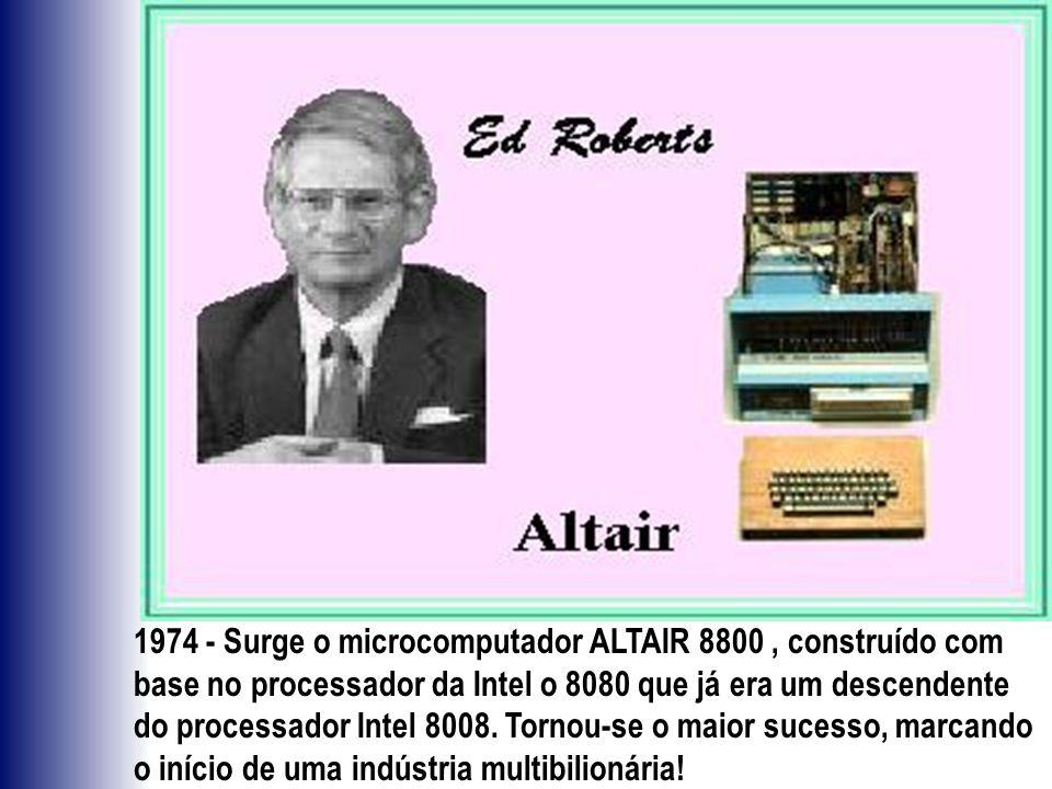 1974 - Surge o microcomputador ALTAIR 8800 , construído com base no processador da Intel o 8080 que já era um descendente do processador Intel 8008.