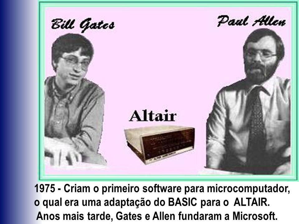 1975 - Criam o primeiro software para microcomputador, o qual era uma adaptação do BASIC para o ALTAIR.