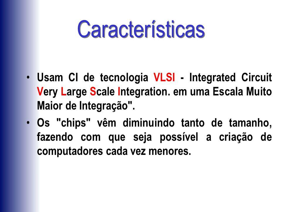 Características Usam CI de tecnologia VLSI - Integrated Circuit Very Large Scale Integration. em uma Escala Muito Maior de Integração .
