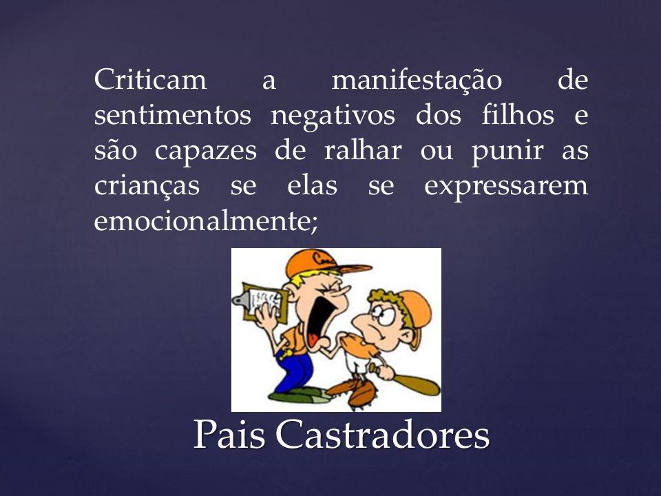 Criticam a manifestação de sentimentos negativos dos filhos e são capazes de ralhar ou punir as crianças se elas se expressarem emocionalmente;