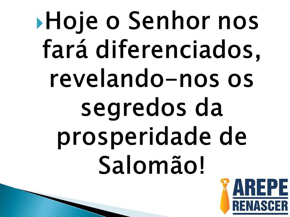 Hoje o Senhor nos fará diferenciados, revelando-nos os segredos da prosperidade de Salomão!