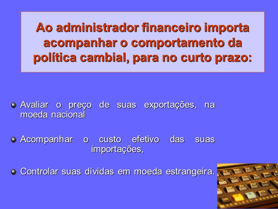 Ao administrador financeiro importa acompanhar o comportamento da política cambial, para no curto prazo: