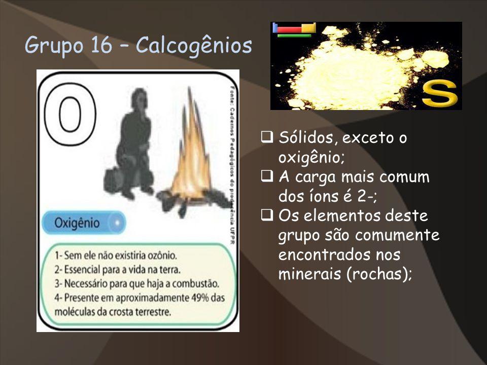 Grupo 16 – Calcogênios Sólidos, exceto o oxigênio;