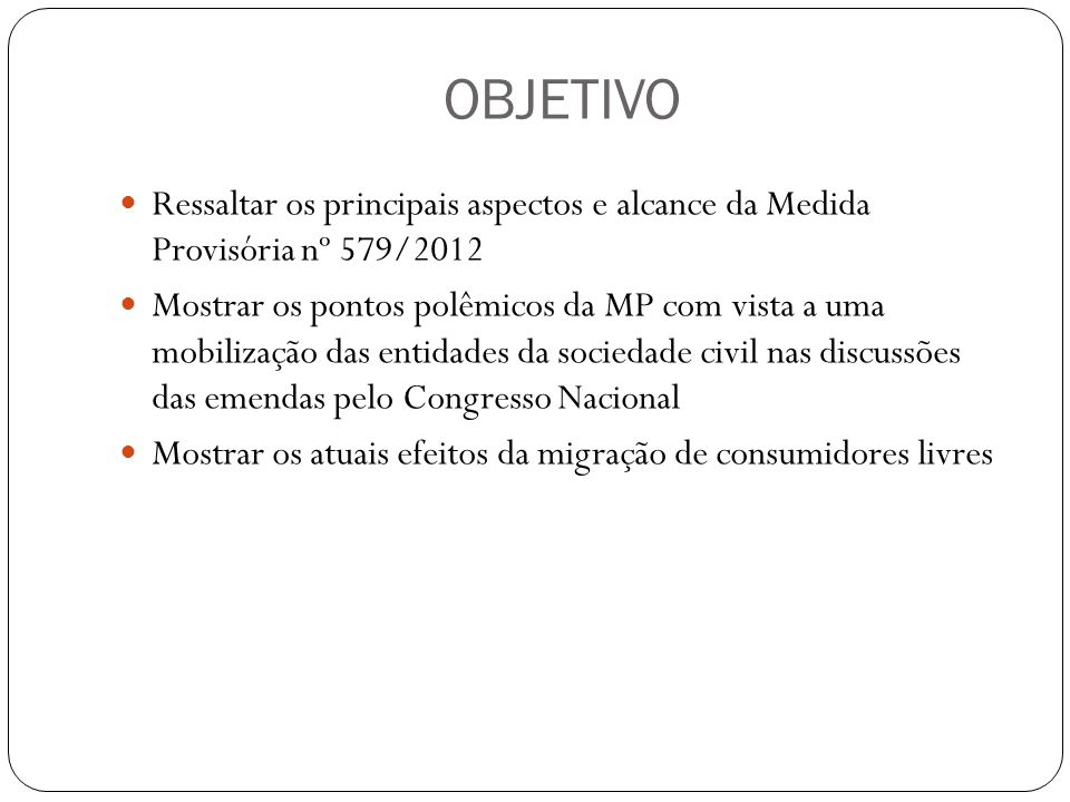 OBJETIVO Ressaltar os principais aspectos e alcance da Medida Provisória nº 579/2012.