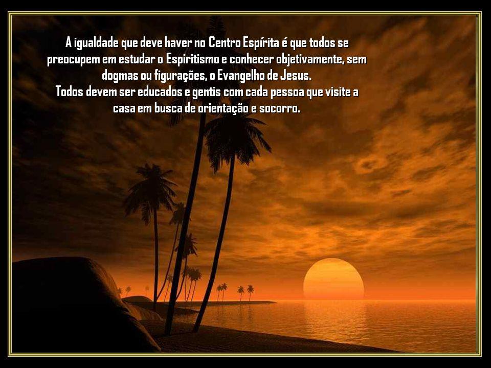 A igualdade que deve haver no Centro Espírita é que todos se preocupem em estudar o Espiritismo e conhecer objetivamente, sem dogmas ou figurações, o Evangelho de Jesus.