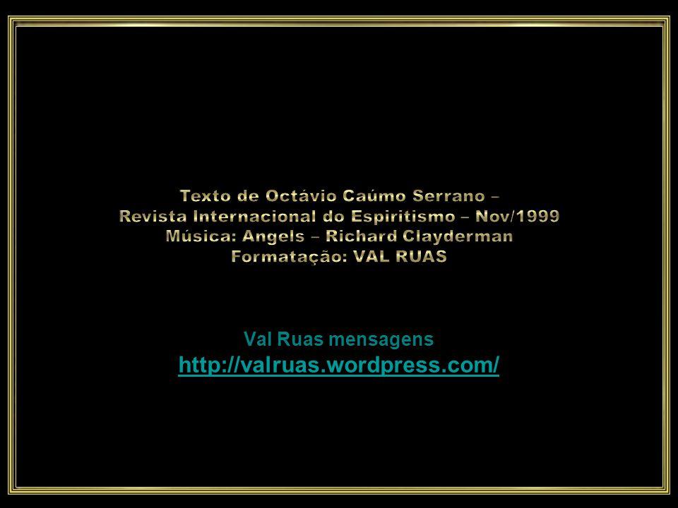 Texto de Octávio Caúmo Serrano – Revista Internacional do Espiritismo – Nov/1999 Música: Angels – Richard Clayderman Formatação: VAL RUAS Val Ruas mensagens http://valruas.wordpress.com/