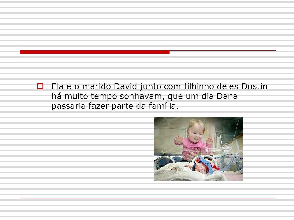 Ela e o marido David junto com filhinho deles Dustin há muito tempo sonhavam, que um dia Dana passaria fazer parte da família.