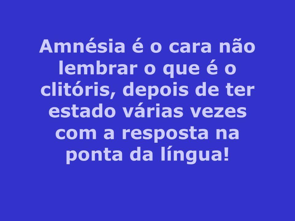 Amnésia é o cara não lembrar o que é o clitóris, depois de ter estado várias vezes com a resposta na ponta da língua!