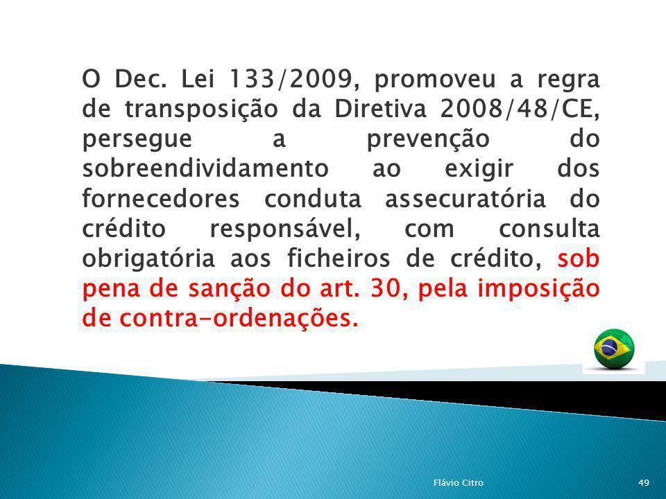 O Dec. Lei 133/2009, promoveu a regra de transposição da Diretiva 2008/48/CE, persegue a prevenção do sobreendividamento ao exigir dos fornecedores conduta assecuratória do crédito responsável, com consulta obrigatória aos ficheiros de crédito, sob pena de sanção do art. 30, pela imposição de contra-ordenações.