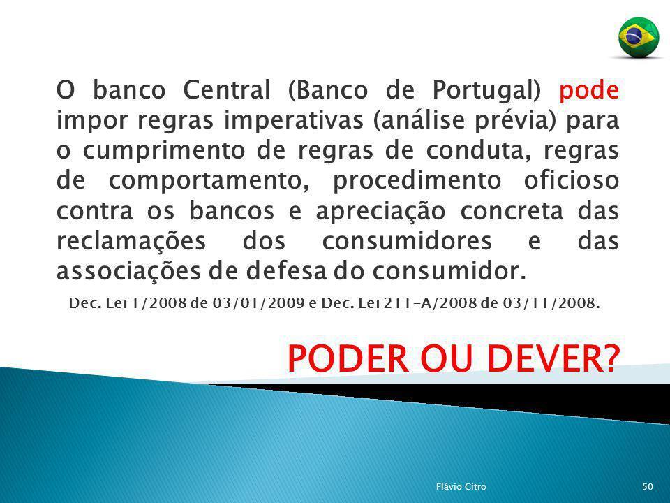 O banco Central (Banco de Portugal) pode impor regras imperativas (análise prévia) para o cumprimento de regras de conduta, regras de comportamento, procedimento oficioso contra os bancos e apreciação concreta das reclamações dos consumidores e das associações de defesa do consumidor.