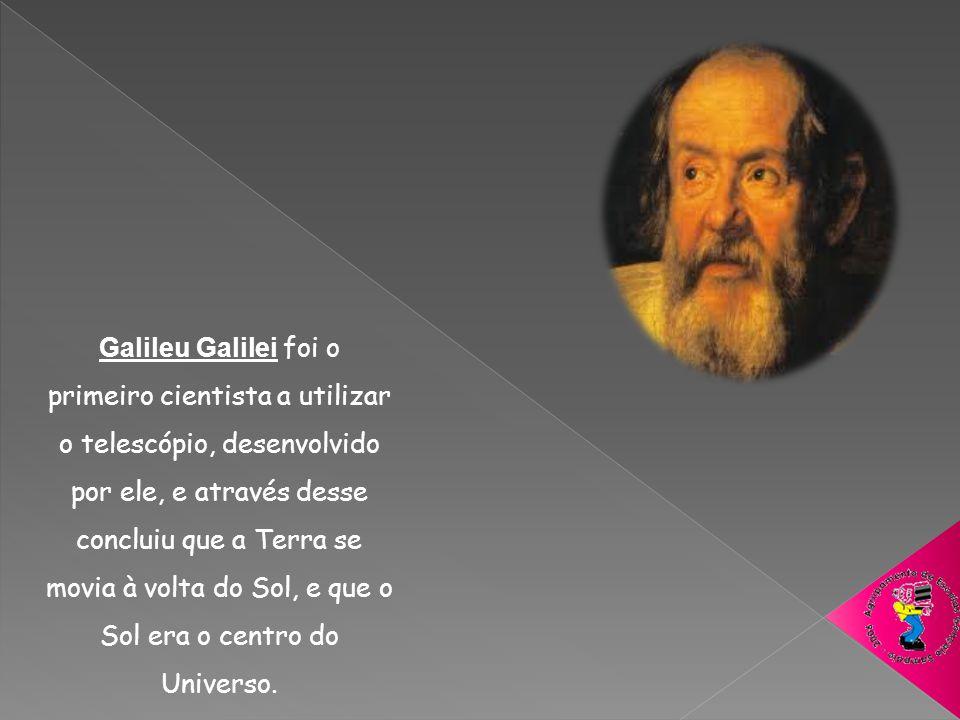 Galileu Galilei foi o primeiro cientista a utilizar o telescópio, desenvolvido por ele, e através desse concluiu que a Terra se movia à volta do Sol, e que o Sol era o centro do Universo.