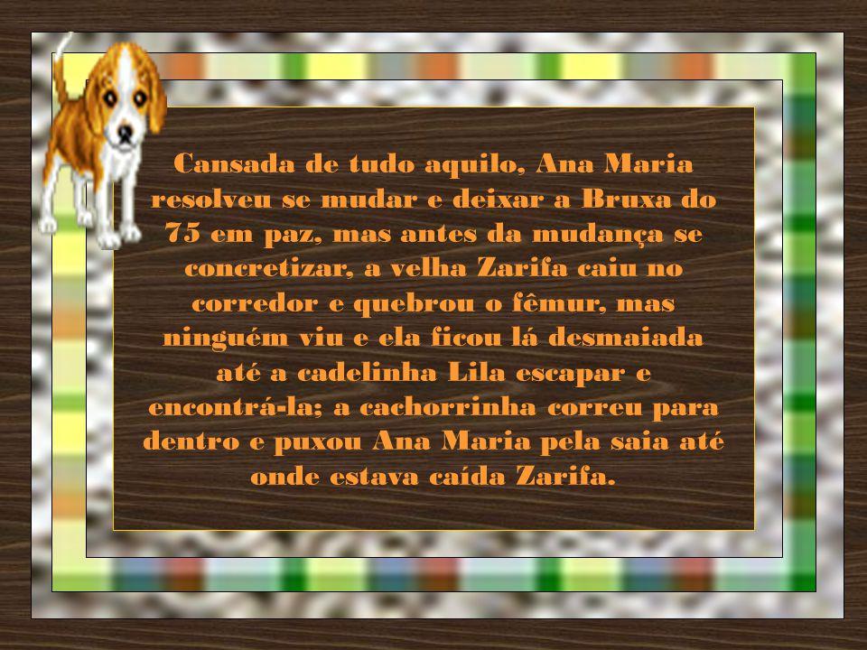 Cansada de tudo aquilo, Ana Maria resolveu se mudar e deixar a Bruxa do 75 em paz, mas antes da mudança se concretizar, a velha Zarifa caiu no corredor e quebrou o fêmur, mas ninguém viu e ela ficou lá desmaiada até a cadelinha Lila escapar e encontrá-la; a cachorrinha correu para dentro e puxou Ana Maria pela saia até onde estava caída Zarifa.