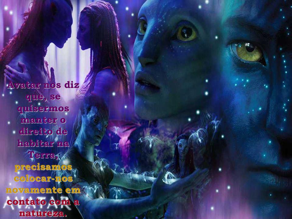 Avatar nos diz que, se quisermos manter o direito de habitar na Terra, precisamos colocar-nos novamente em contato com a natureza.
