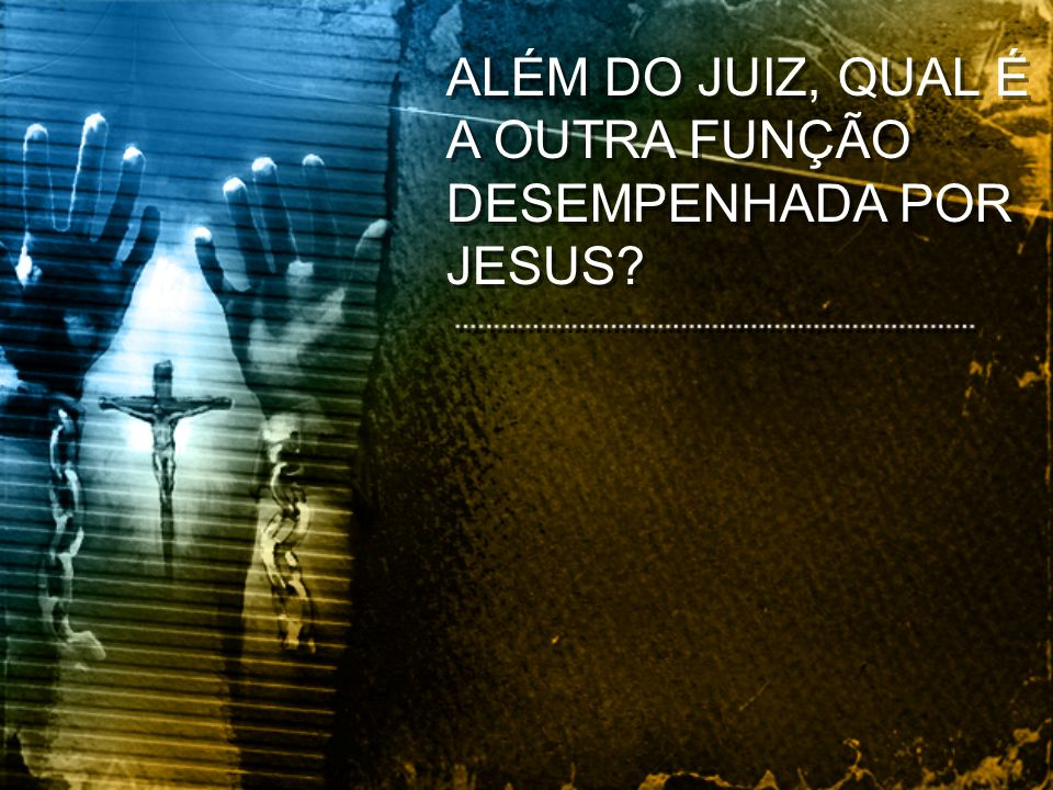 ALÉM DO JUIZ, QUAL É A OUTRA FUNÇÃO DESEMPENHADA POR JESUS