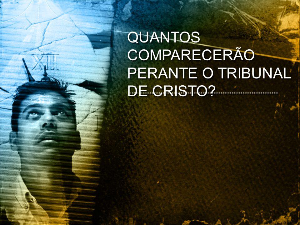QUANTOS COMPARECERÃO PERANTE O TRIBUNAL DE CRISTO