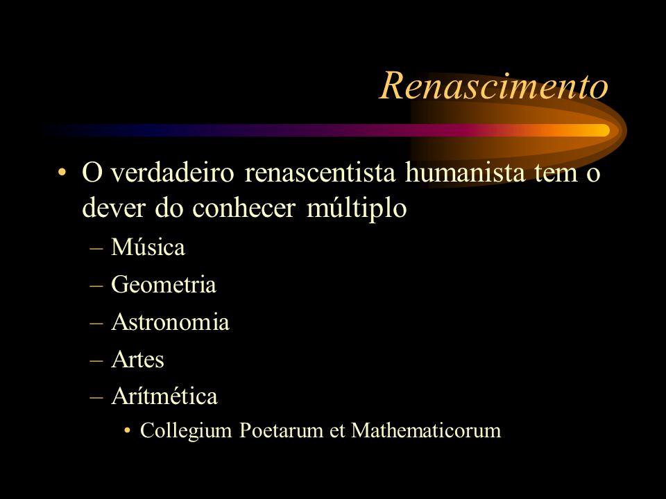 Renascimento O verdadeiro renascentista humanista tem o dever do conhecer múltiplo. Música. Geometria.
