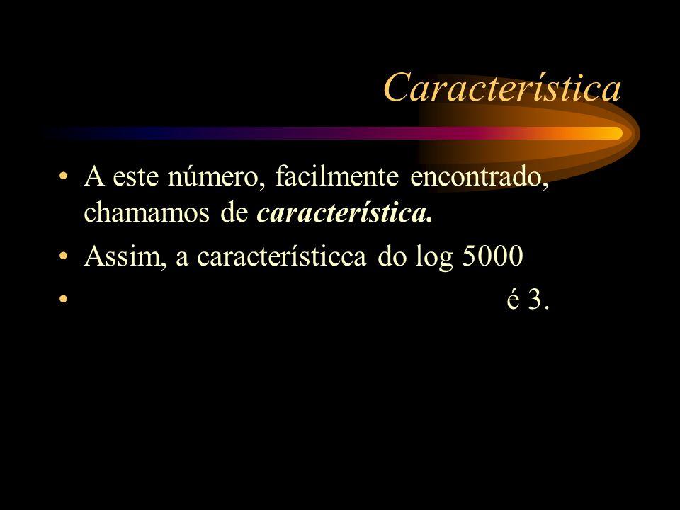 Característica A este número, facilmente encontrado, chamamos de característica. Assim, a característicca do log 5000.