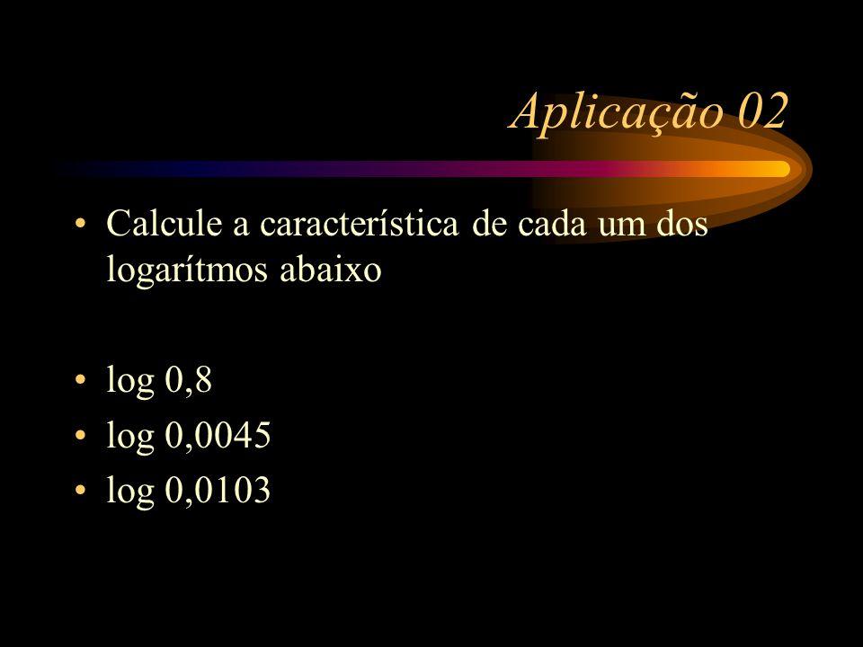 Aplicação 02 Calcule a característica de cada um dos logarítmos abaixo