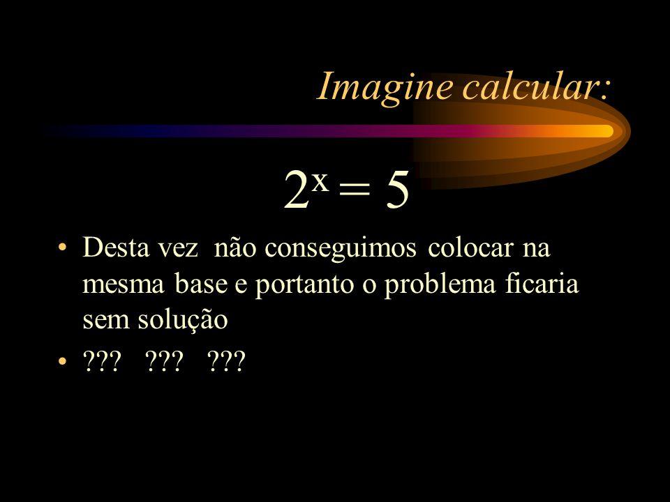 Imagine calcular: 2x = 5. Desta vez não conseguimos colocar na mesma base e portanto o problema ficaria sem solução.