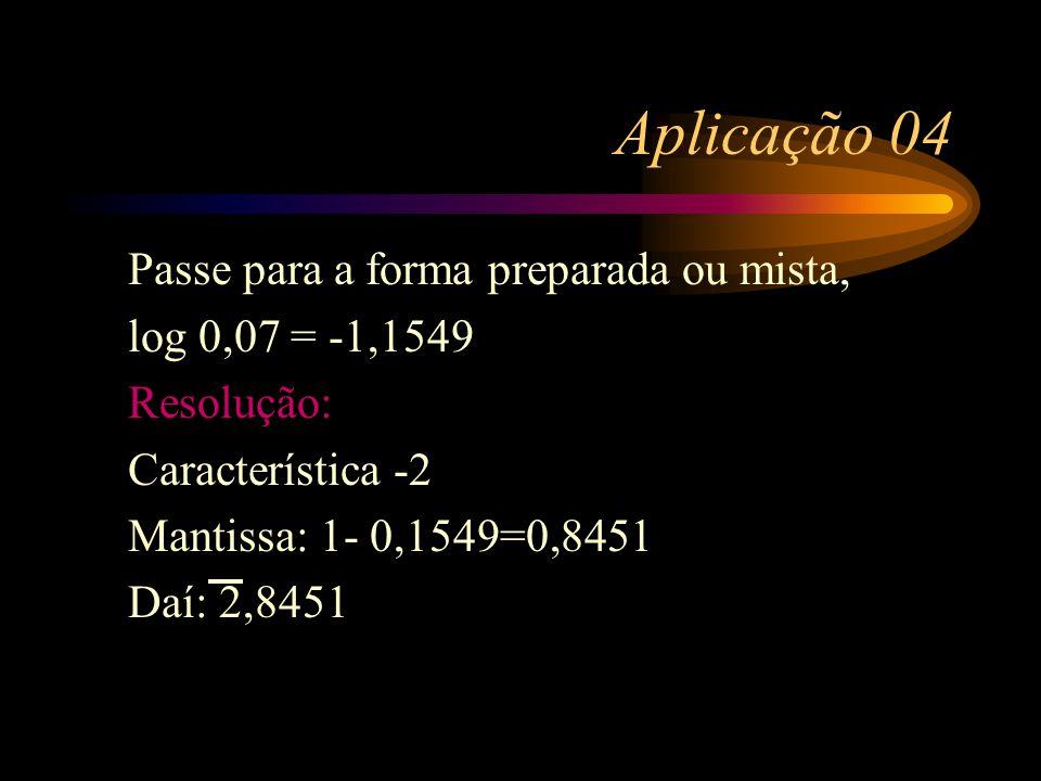 Aplicação 04 Passe para a forma preparada ou mista, log 0,07 = -1,1549