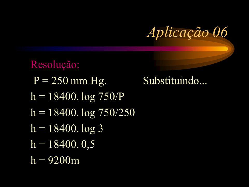 Aplicação 06 Resolução: P = 250 mm Hg. Substituindo...