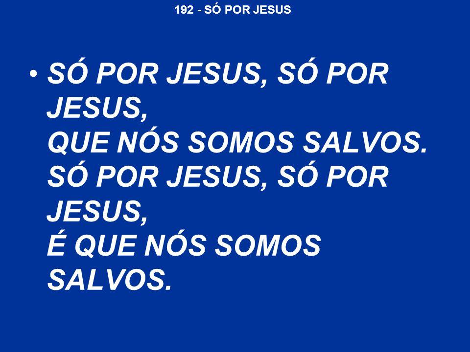 SÓ POR JESUS, SÓ POR JESUS, QUE NÓS SOMOS SALVOS
