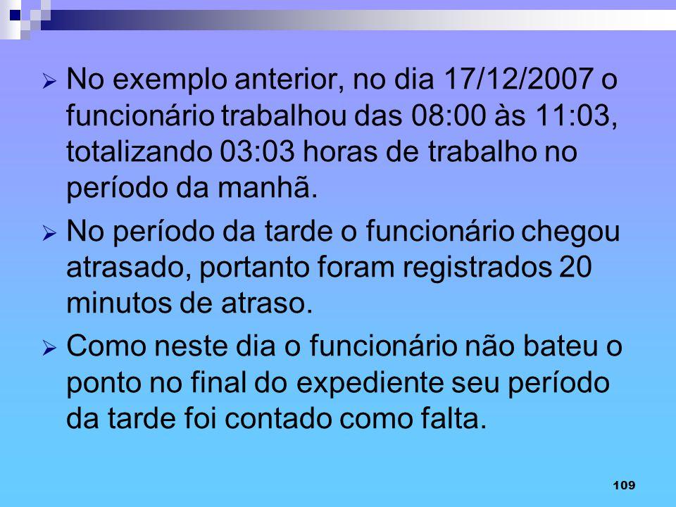 No exemplo anterior, no dia 17/12/2007 o funcionário trabalhou das 08:00 às 11:03, totalizando 03:03 horas de trabalho no período da manhã.