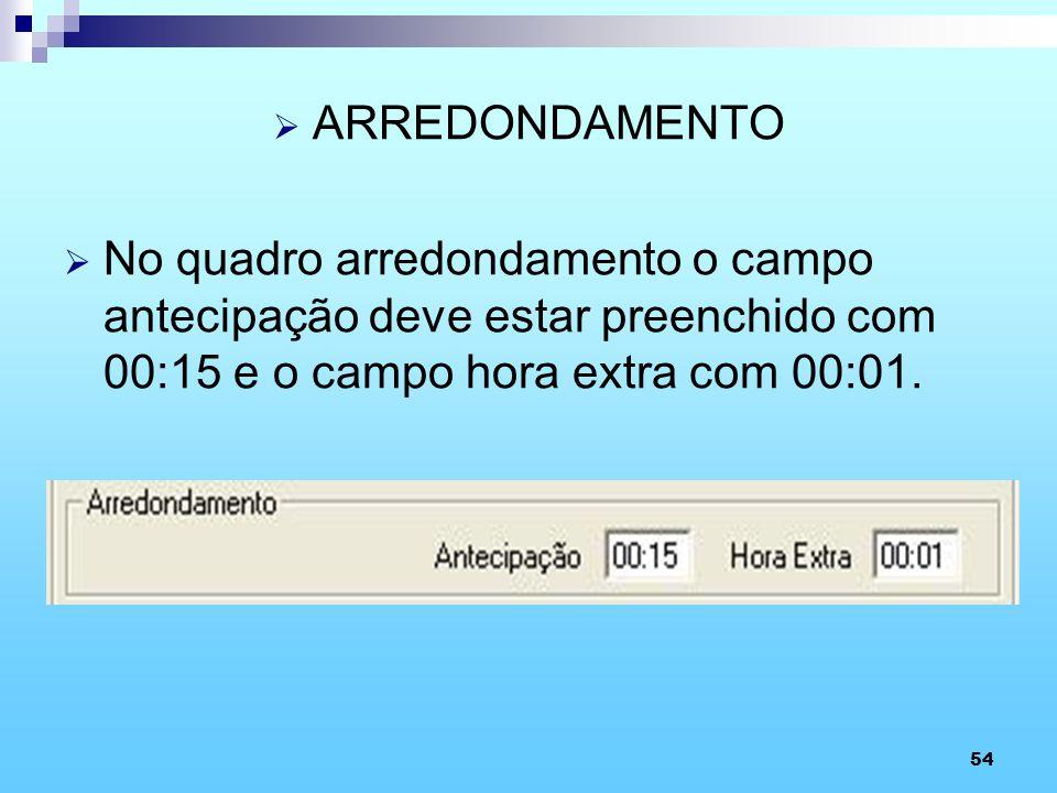 ARREDONDAMENTO No quadro arredondamento o campo antecipação deve estar preenchido com 00:15 e o campo hora extra com 00:01.