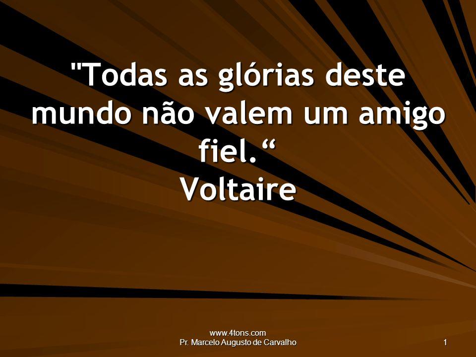 Todas as glórias deste mundo não valem um amigo fiel. Voltaire