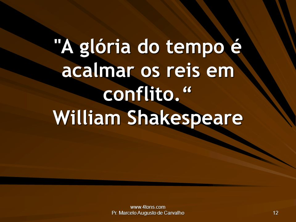 A glória do tempo é acalmar os reis em conflito. William Shakespeare