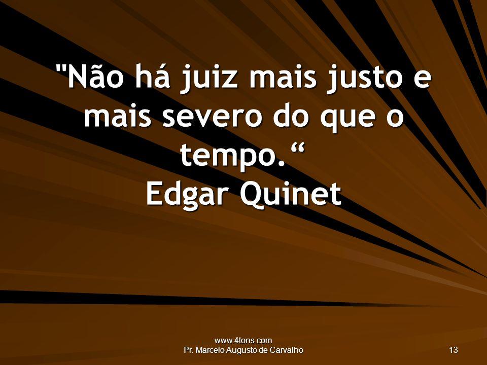 Não há juiz mais justo e mais severo do que o tempo. Edgar Quinet