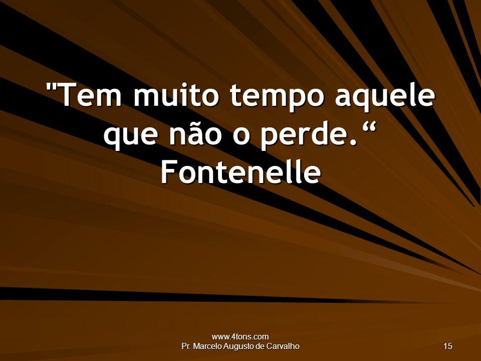 Tem muito tempo aquele que não o perde. Fontenelle