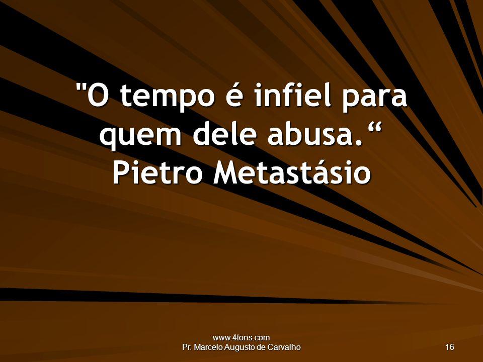 O tempo é infiel para quem dele abusa. Pietro Metastásio