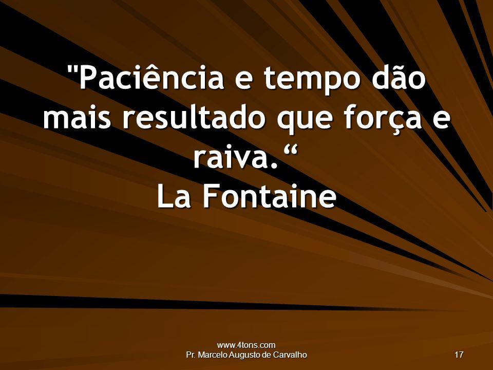 Paciência e tempo dão mais resultado que força e raiva. La Fontaine