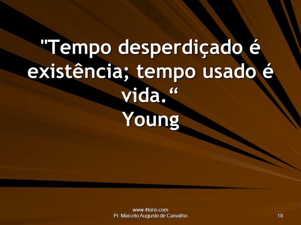 Tempo desperdiçado é existência; tempo usado é vida. Young
