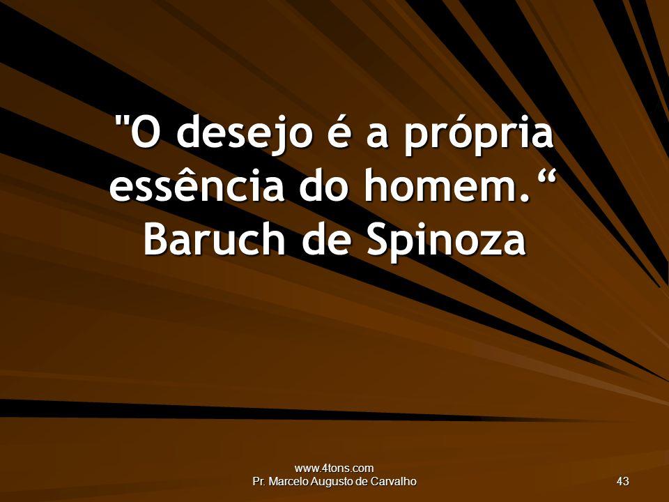 O desejo é a própria essência do homem. Baruch de Spinoza