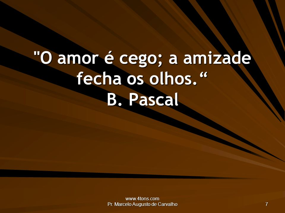 O amor é cego; a amizade fecha os olhos. B. Pascal
