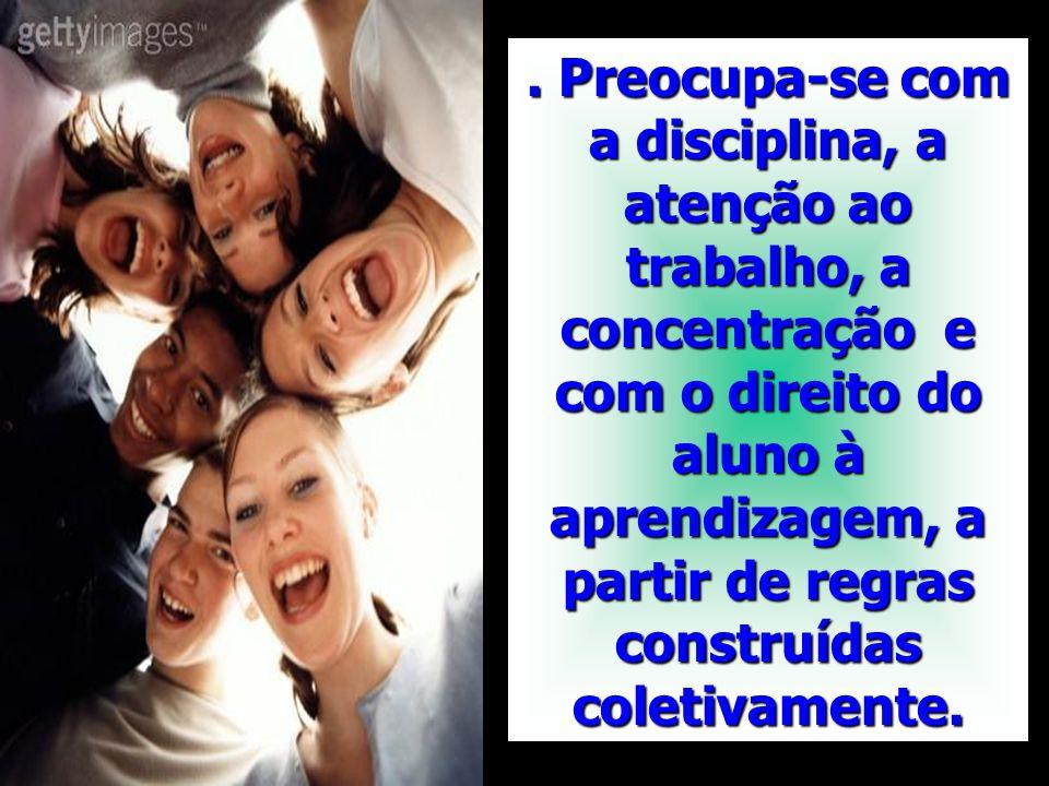 . Preocupa-se com a disciplina, a atenção ao trabalho, a concentração e com o direito do aluno à aprendizagem, a partir de regras construídas coletivamente.