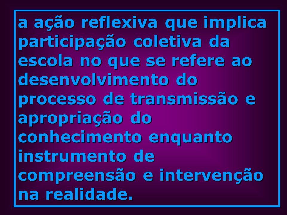 a ação reflexiva que implica participação coletiva da escola no que se refere ao desenvolvimento do processo de transmissão e apropriação do conhecimento enquanto