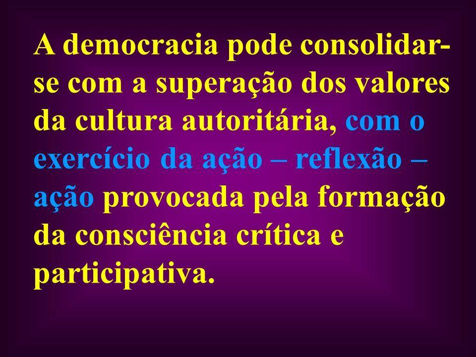A democracia pode consolidar-se com a superação dos valores da cultura autoritária, com o exercício da ação – reflexão – ação provocada pela formação da consciência crítica e participativa.