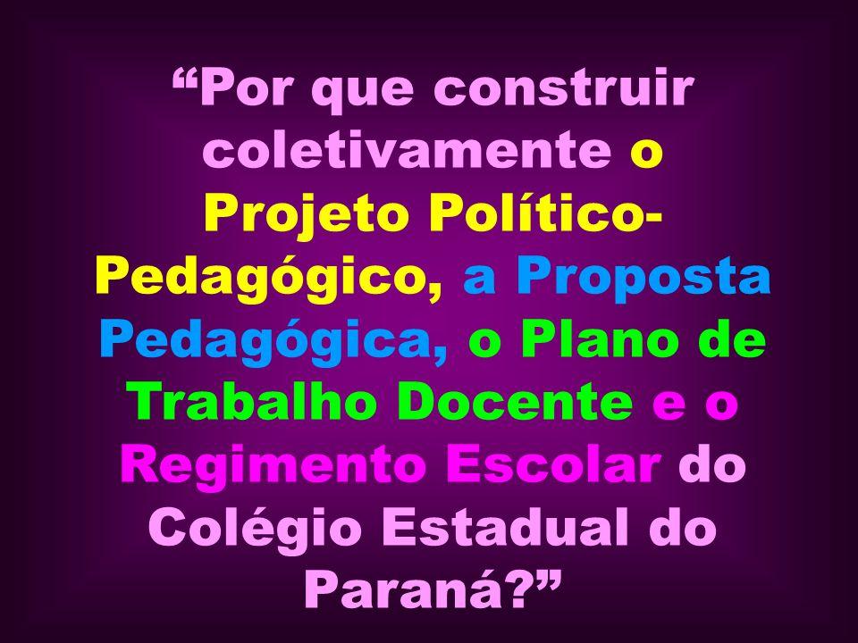 Por que construir coletivamente o Projeto Político-Pedagógico, a Proposta Pedagógica, o Plano de Trabalho Docente e o Regimento Escolar do Colégio Estadual do Paraná