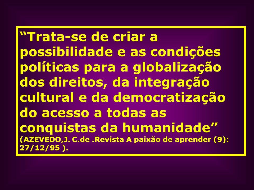 Trata-se de criar a possibilidade e as condições políticas para a globalização dos direitos, da integração cultural e da democratização do acesso a todas as conquistas da humanidade