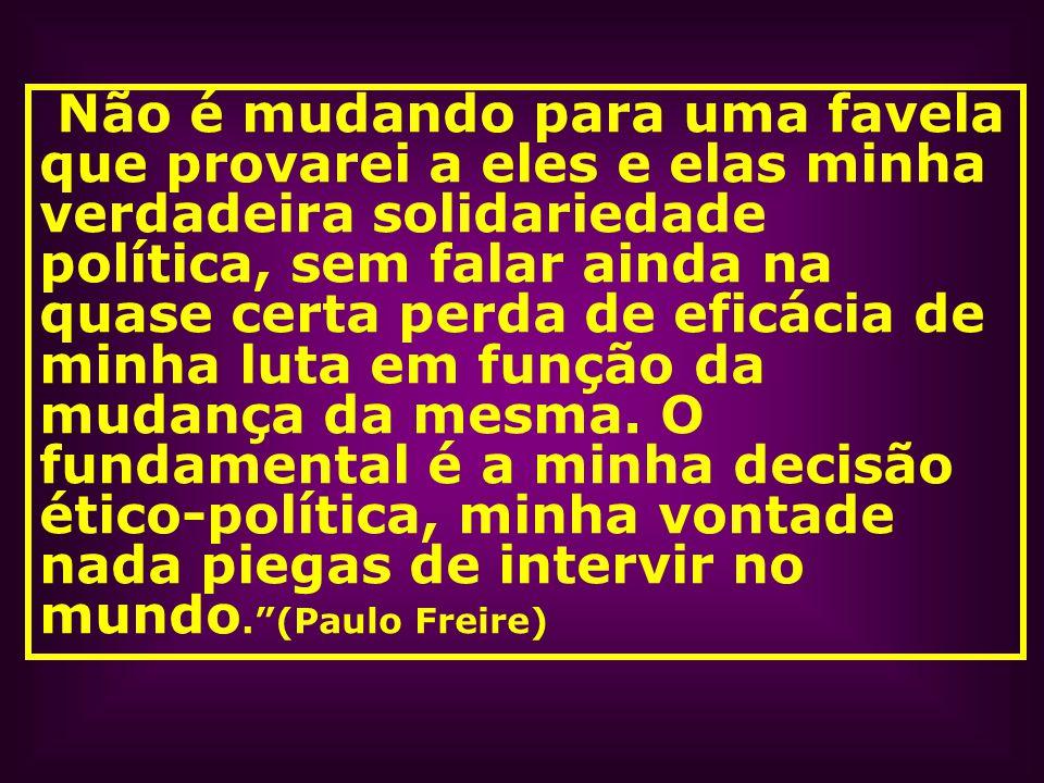Não é mudando para uma favela que provarei a eles e elas minha verdadeira solidariedade política, sem falar ainda na quase certa perda de eficácia de minha luta em função da mudança da mesma.